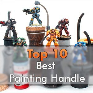 Best Hobby Painting Handle for Miniatures & Models - 2020